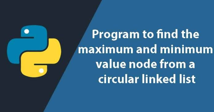 Python program to find the maximum and minimum value node from a circular linked list