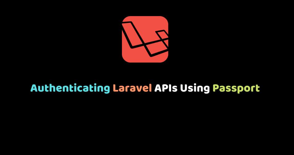 Authenticating Laravel APIs Using Passport