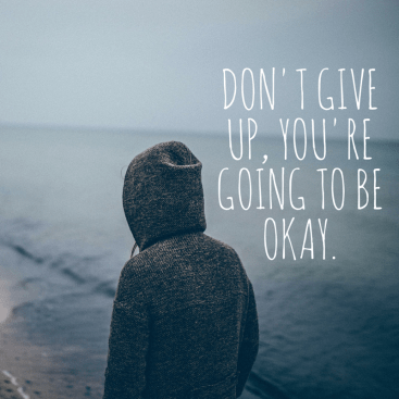 Don't Give Up, You're going to Be okay.
