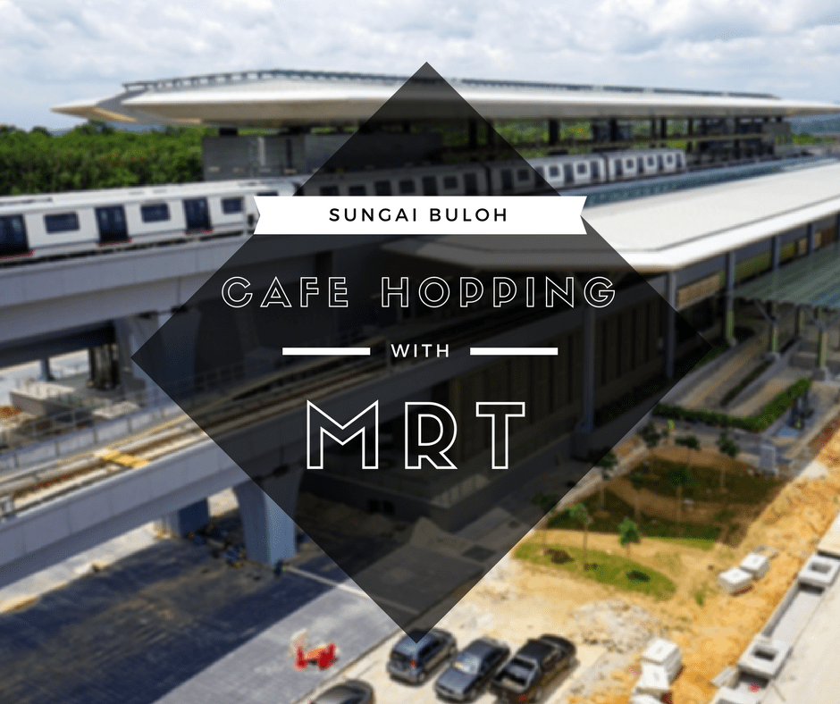 Cafe Hopping With MRT: Sungai Buloh Station