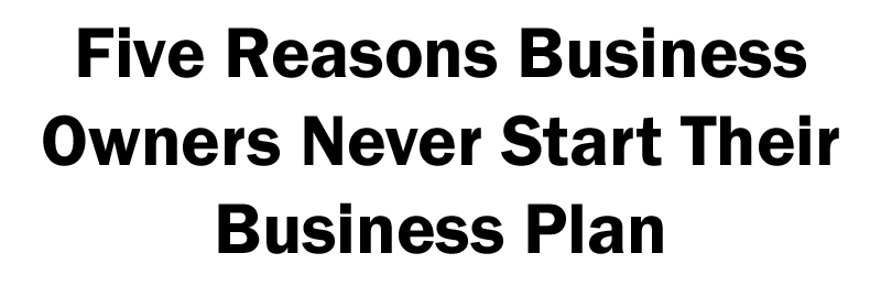 five reasons why business owners never start a business plan