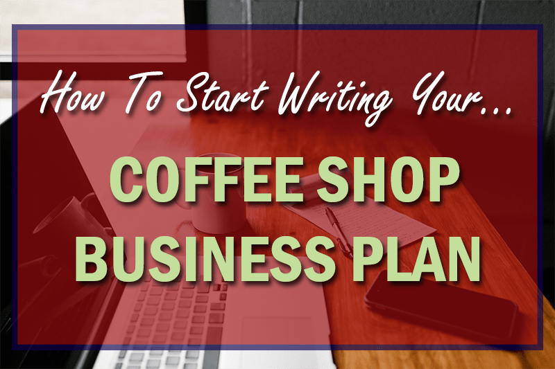 how to start writing your coffee shop business plan