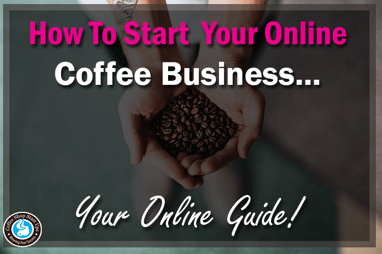 how to start an online coffee business, start an online coffee business