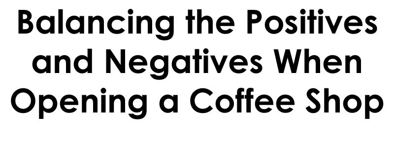 how to open a coffee shop, Balancing The Positives and Negatives in Opening Your Coffee Shop