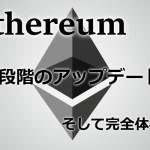 イーサリアム(Ethereum/ETH)4段階のアップデート状況まとめ
