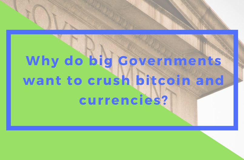 Why do big Governments want to crush bitcoin and currencies