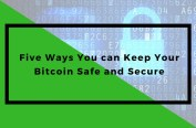Five Ways You can Keep Your Bitcoin Safe and Secure