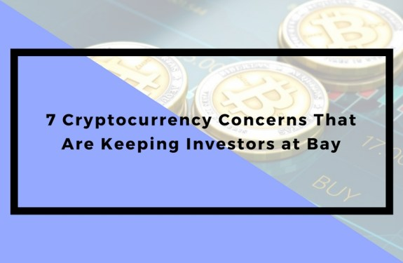 7 Cryptocurrency Concerns That Are Keeping Investors at Bay
