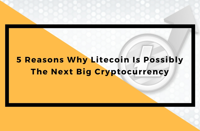 5 Reasons Why Litecoin Is Possibly The Next Big Cryptocurrency