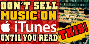 Don't Sell Your Music On iTunes Until You Read This!