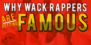 Why Wack Rappers Are Getting Famous