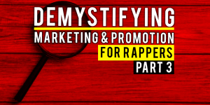 Demystifying Marketing And Promotion For Rappers – Part 3