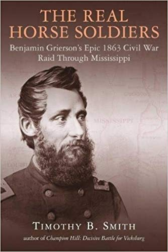 The Real Horse Soldiers: Benjamin Grierson's Epic 1863 Civil War Raid through Mississippi by Timothy B. Smith