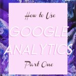 HOW TO USE GOOGLE ANALYTICS FOR YOUR BLOG PART ONE: TRAFFIC & AUDIENCE