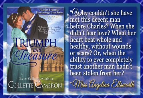 Triumph and Treasure, Best Historical romance book to read online, Collette Cameron historical romances, best historical romance book authors, Historical regency romance books, Best historical romances, Best romance novels, historical Scottish romances, historical Scottish romance books, Historical Regency romances, Collette Cameron Historical regency Romances, Collette Cameron Historical regency romance books, Collette Cameron Scottish Romances, Collette Cameron Highlander romances, wallflower historical Scottish romances, wounded hero historical regency romances, lord ladies in love historical regency romances, best historical romance books, best historical regency romance authors, Regency England dukes scoundrels, Regency England betrothals weddings, Regency England rakes rogues, enemies lovers historical romance books, marriage convenience historical romance books, best historical romance novels,