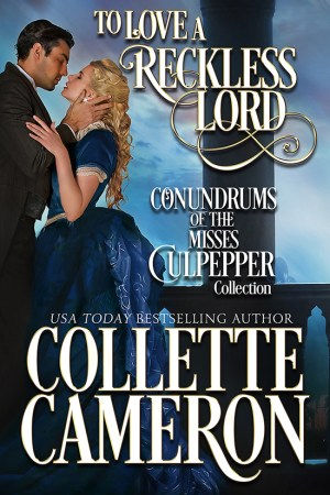 Collette Cameron historical romances, To Love a Reckless Lord, Best Regency romance books, Historical romance books to read online, Regency historical romance ebooks, best regency romance novels 2017, Regency England dukes historical romance Kindle, Regency England historical romance Novels, Conundrums of the Misses Culpepper Series, USA Today Bestselling Author Collette Cameron, Collette Cameron historical romances, Collette Cameron Regency romances, Collette Cameron romance novels, Collette Cameron Scottish historical romance books, Blue Rose Romance, Bestselling historical romance authors, historical romance novels, Regency romance novels, Highlander romance books, Scottish romance novels, romance novel covers, Bestselling romance novels, Bestselling Regency romances, Bestselling Scottish Romances, Bestselling Highlander romances, Victorian Romances, lords and ladies romance novels, Regency England Dukes romance books, aristocrats and royalty, happily ever after novels, love stories, wallflowers, rakes and rogues, award-winning books, Award-winning author, historical romance audio books, collettecameron.com, The Regency Rose Newsletter, Sweet-to-Spicy Timeless Romance, historical romance meme, romance meme, historical regency romance, historical romance audio books, Regency Romance Audio books, Scottish Romance Audio books