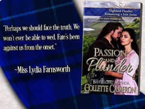 Collette Cameron historical romances, Passion and Plunder, Best Regency romance books, Historical romance books to read online, Regency historical romance ebooks, best regency romance novels 2017, Regency England dukes historical romance Kindle, Regency England historical romance Novels, Highland Heather Romancing a Scot Series, , USA Today Bestselling Author Collette Cameron, Collette Cameron historical romances, Collette Cameron Regency romances, Collette Cameron romance novels, Collette Cameron Scottish historical romance books, Blue Rose Romance, Bestselling historical romance authors, historical romance novels, Regency romance novels, Highlander romance books, Scottish romance novels, romance novel covers, Bestselling romance novels, Bestselling Regency romances, Bestselling Scottish Romances, Bestselling Highlander romances, Victorian Romances, lords and ladies romance novels, Regency England Dukes romance books, aristocrats and royalty, happily ever after novels, love stories, wallflowers, rakes and rogues, award-winning books, Award-winning author, historical romance audio books, collettecameron.com, The Regency Rose Newsletter, Sweet-to-Spicy Timeless Romance, historical romance meme, romance meme, historical regency romance, historical romance audio books, Regency Romance Audio books, Scottish Romance Audio books,