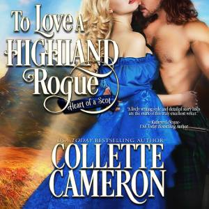 To Love a Highland Rogue, Heart of a Scot Series, Audio Book, USA Today Bestselling Author Collette Cameron, Collette Cameron historical romances, Collette Cameron Regency romances, Collette Cameron romance novels, Collette Cameron Scottish historical romance books, Blue Rose Romance, Bestselling historical romance authors, historical romance novels, Regency romance novels, Highlander romance books, Scottish romance novels, romance novel covers, Bestselling romance novels, Bestselling Regency romances, Bestselling Scottish Romances, Bestselling Highlander romances, Victorian Romances, lords and ladies romance novels, Regency England Dukes romance books, aristocrats and royalty, happily ever after novels, love stories, wallflowers, rakes and rogues, award-winning books, Award-winning author, historical romance audio books, collettecameron.com, The Regency Rose Newsletter, Sweet-to-Spicy Timeless Romance, historical romance meme, romance meme, historical regency romance