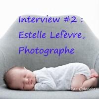 Interview d'Estelle Lefèvre, photographe de bonheurs :)