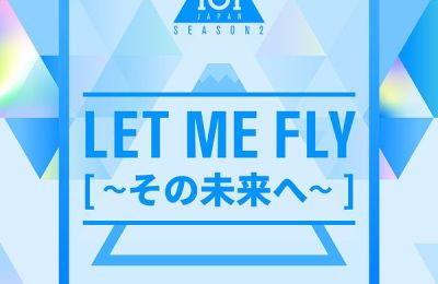 PRODUCE 101 JAPAN SEASON2 – Let Me Fly (その未來へ)