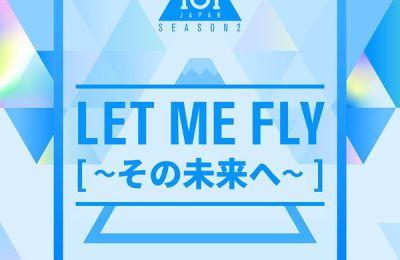 PRODUCE 101 JAPAN SEASON2 – Let Me Fly (その未來へ)