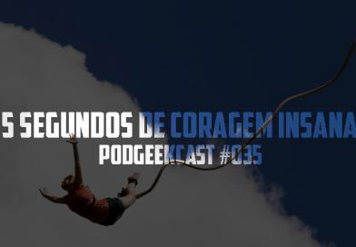 035 – PodGeekCast – 35 Segundos de Coragem Insana