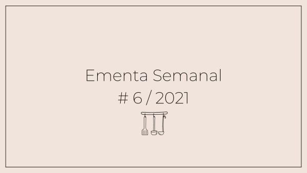 Ementa Semanal: #6 / 2021