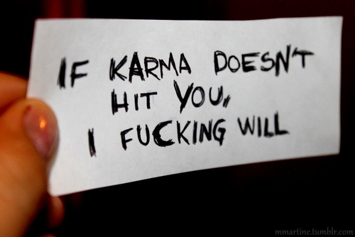 If Karma doesn't hit you, I fucking will.