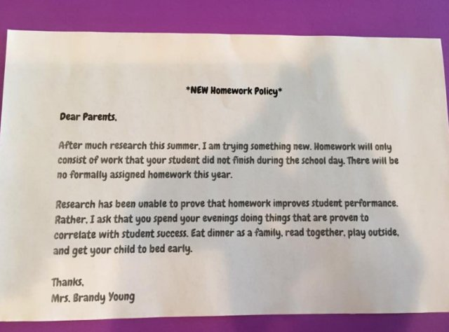 A teacher has impressed thousands of parents by introducing a no-homework policy Taken from Facebook: https://www.facebook.com/photo.php?fbid=10208920380439663&set=a.2192657828875.118537.1620033655&type=3&theater