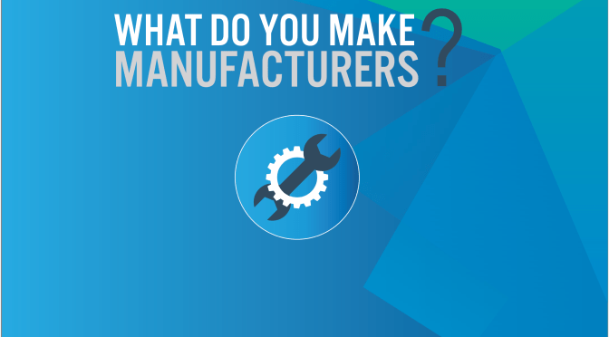 What do you MAKE, Manufacturers?