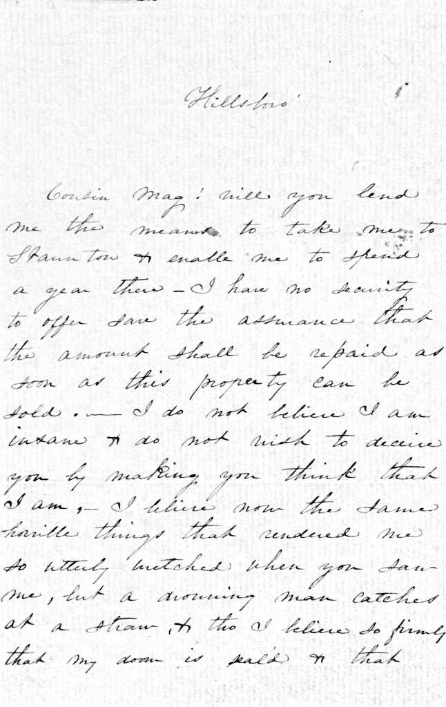 An undated, hadnwritten letter from Anna Cameron Kirkland to her cousin Margaret Mordecai. Anna asks Margaret for assistance in going to an asylum in Staunton, Virginia.