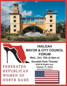 HIALEAH MAYOR & CITY COUNCIL FORUM Wed., Oct. 13th at 6pm at Goodlet Park Theater 4200 W Eighth Ave. Hialeah, FL 33012 Maska kedden FEDERATED REPUBLICAN WOMEN OF NORTH DADE HIALEAH MAYOR & CITY COUNCIL FORUM Wed., Oct. 13th at 6pm Goodlet Park Theater 4200 W Eighth Ave. Hialeah, FL 33012 Maska kedden FEDERATED REPUBLICAN WOMEN OF NORTH DADE
