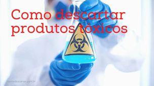 Como descartar produtos tóxicos, limpa telhas, desentupidor, outros