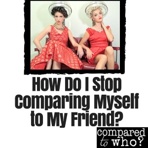 How Do I Stop Comparing Myself to My Friend?