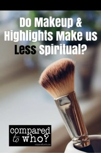 Does Makeup and Highlights Make Us Any Less Spiritual? Thought provoking words from Compared to Who?