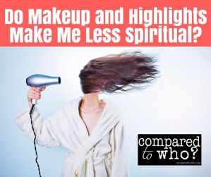 Do make up and highlights make me less spiritual?