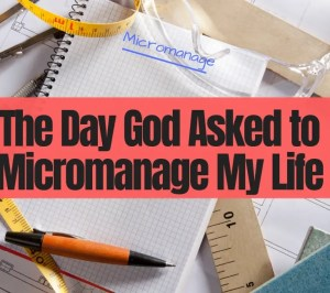 The day God asked to micromanage my life.