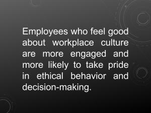 Employees who feel good about workplace culture are more engaged and more likely to take pride in ethical behavior and decision-making.