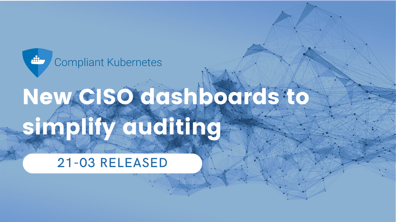 Compliant Kubernetes 21-03: New CISO dashboards to simplify auditing