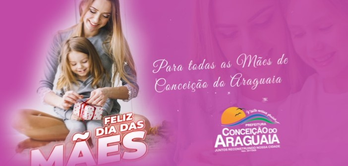 Neste domingo comemoramos o Dia das Mães e o prefeito Jair Martins tem um recado especial para as mães de Conceição do Araguaia!