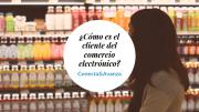 ¿Cómo es el cliente del comercio electrónico?