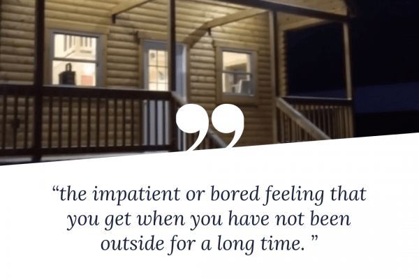 """the impatient or bored feeling that you get when you have not been outside for a long time. """