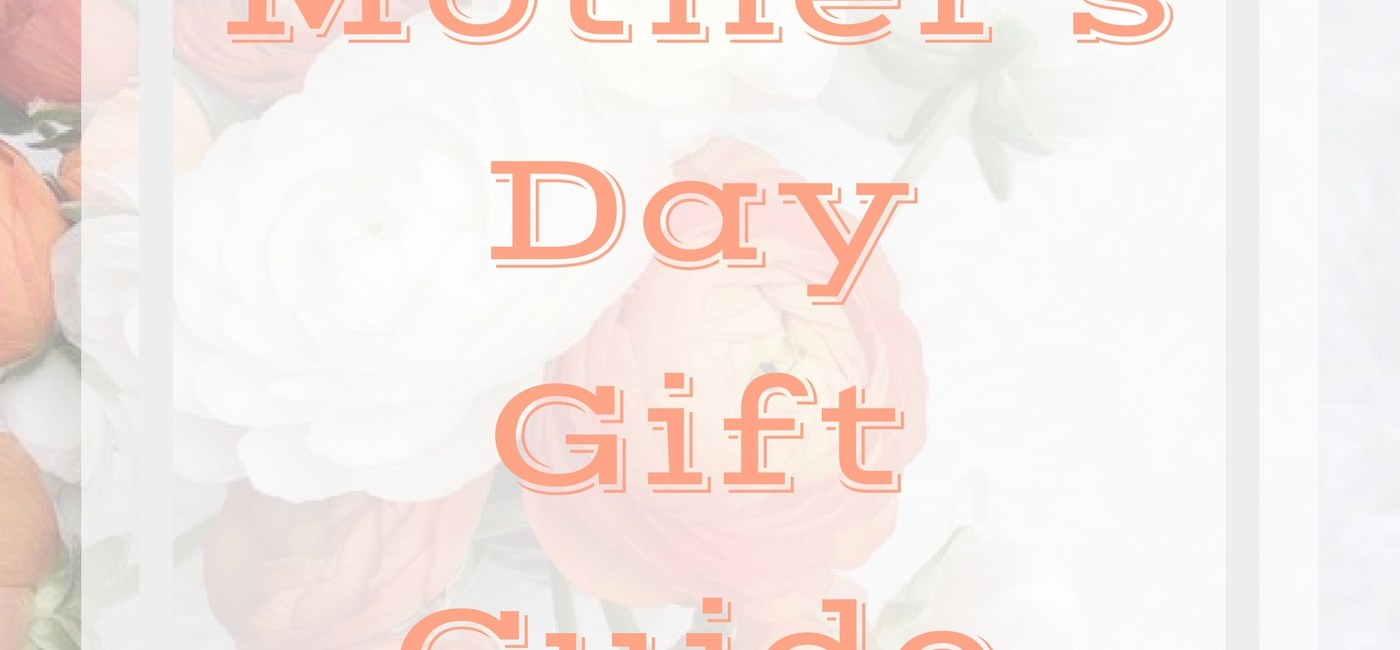 MOTHER'S DAY GIFT GUIDE–ONLY THE BEST FOR MOM!