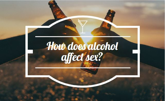 How does alcohol affect sex