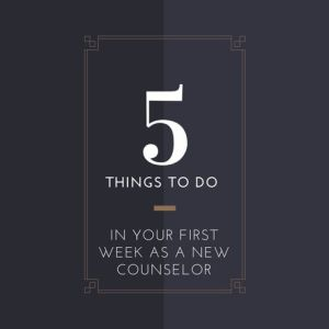 5 Things to Do in Your First Weeks as a New Counselor