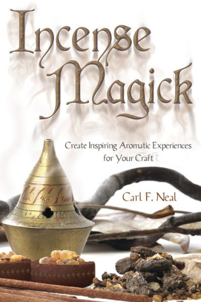 Incense Magick; Create Inspiring Aromatic Experiences For Your Craft, by Carl F. Neal, magick, Wicca, Hoodoo books at Conjure Work
