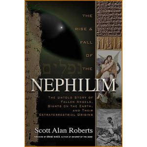 The Rise And Fall Of The Nephilim; The Untold Story of Fallen Angels, Giants on the Earth, and Their Extraterrestrial Origins, by Scott Alan Roberts