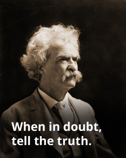 When in doubt, tell the truth - Mark Twain