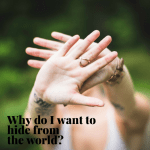 Why do I Want to Hide from the World?