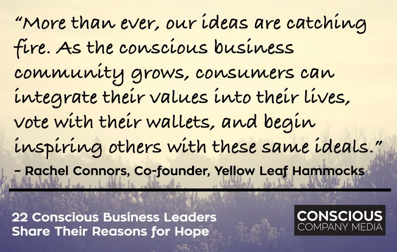 """""""More than ever, our ideas are catching fire. As the conscious business community grows, consumers can integrate their values into their lives, vote with their wallets, and begin inspiring others with these same ideals."""" – Rachel Connors, Co-founder, Yellow Leaf Hammocks"""